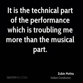 It is the technical part of the performance which is troubling me more than the musical part.