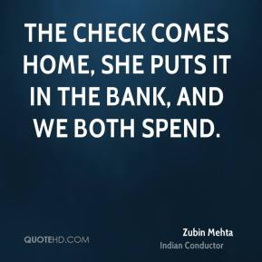The check comes home, she puts it in the bank, and we both spend.