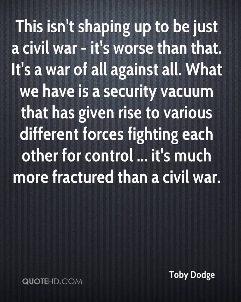 This isn't shaping up to be just a civil war - it's worse than that. It's a war of all against all. What we have is a security vacuum that has given rise to various different forces fighting each other for control ... it's much more fractured than a civil war.