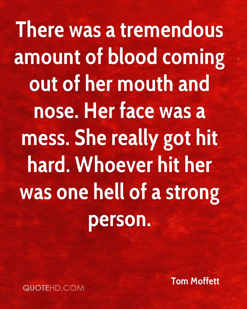 There was a tremendous amount of blood coming out of her mouth and nose. Her face was a mess. She really got hit hard. Whoever hit her was one hell of a strong person.