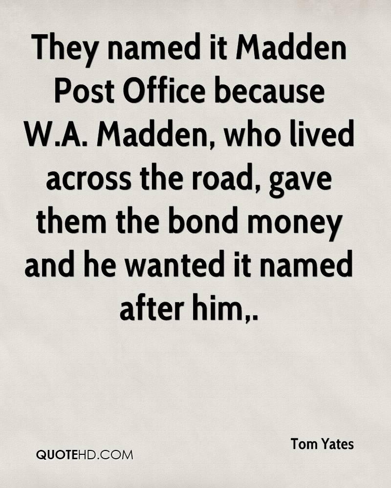 They named it Madden Post Office because W.A. Madden, who lived across the road, gave them the bond money and he wanted it named after him.