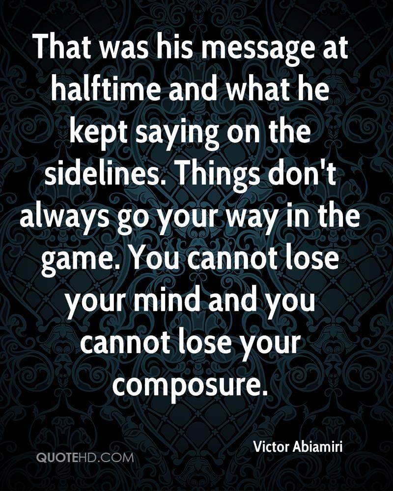 That was his message at halftime and what he kept saying on the sidelines. Things don't always go your way in the game. You cannot lose your mind and you cannot lose your composure.