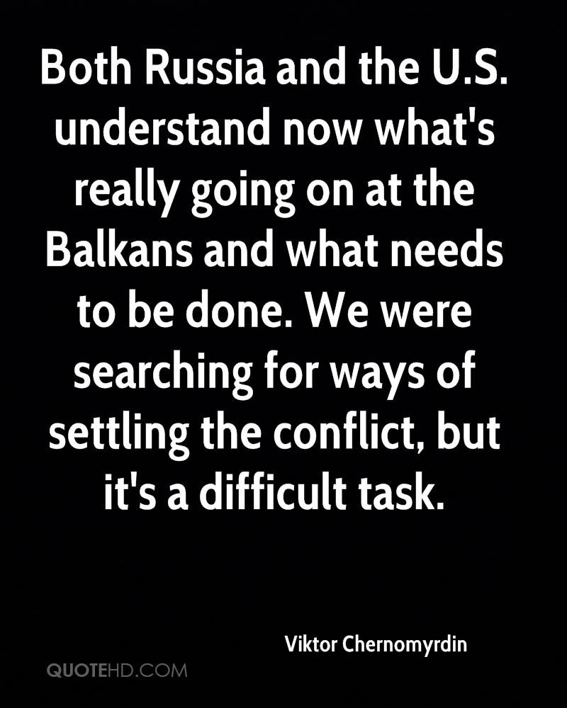 Both Russia and the U.S. understand now what's really going on at the Balkans and what needs to be done. We were searching for ways of settling the conflict, but it's a difficult task.