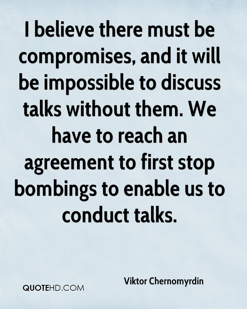 I believe there must be compromises, and it will be impossible to discuss talks without them. We have to reach an agreement to first stop bombings to enable us to conduct talks.