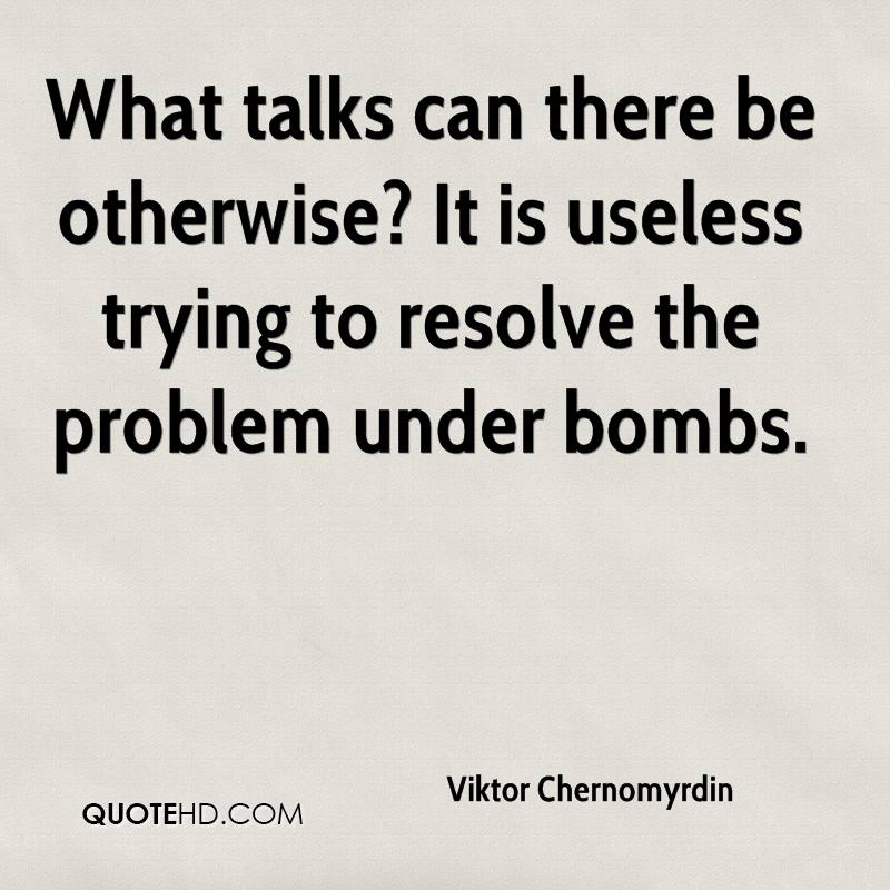 What talks can there be otherwise? It is useless trying to resolve the problem under bombs.