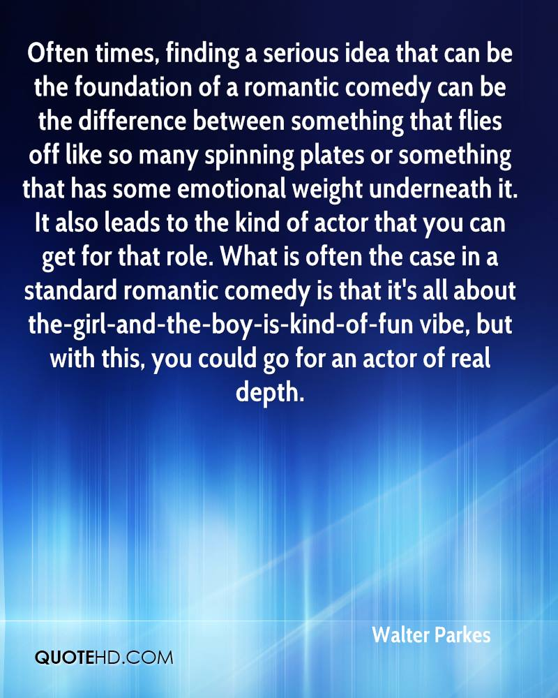 Often times, finding a serious idea that can be the foundation of a romantic comedy can be the difference between something that flies off like so many spinning plates or something that has some emotional weight underneath it. It also leads to the kind of actor that you can get for that role. What is often the case in a standard romantic comedy is that it's all about the-girl-and-the-boy-is-kind-of-fun vibe, but with this, you could go for an actor of real depth.