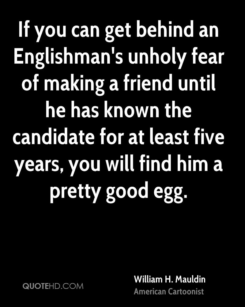 If you can get behind an Englishman's unholy fear of making a friend until he has known the candidate for at least five years, you will find him a pretty good egg.