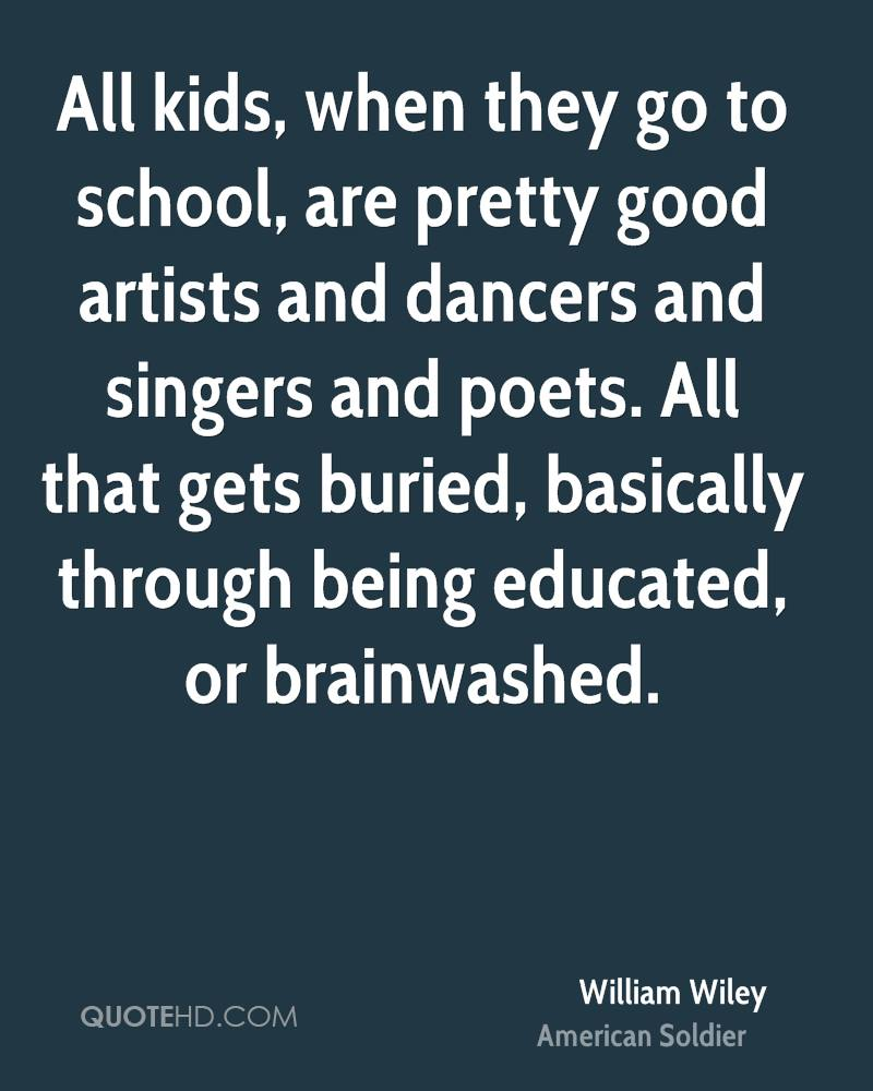 All kids, when they go to school, are pretty good artists and dancers and singers and poets. All that gets buried, basically through being educated, or brainwashed.