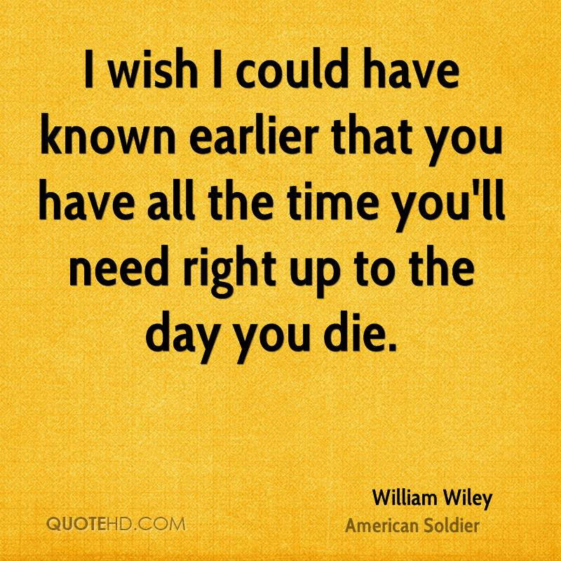 I wish I could have known earlier that you have all the time you'll need right up to the day you die.