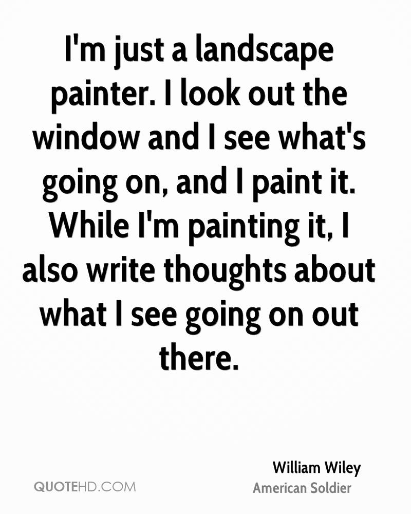 I'm just a landscape painter. I look out the window and I see what's going on, and I paint it. While I'm painting it, I also write thoughts about what I see going on out there.