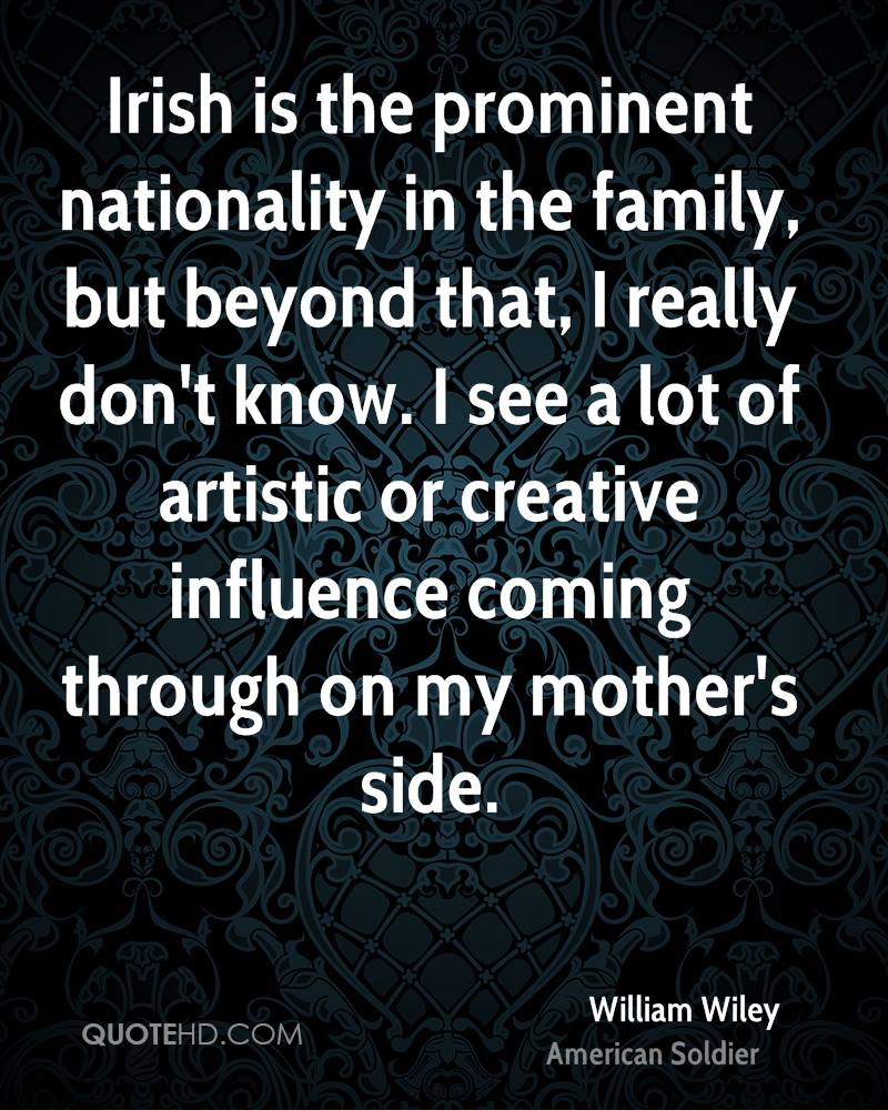 Irish is the prominent nationality in the family, but beyond that, I really don't know. I see a lot of artistic or creative influence coming through on my mother's side.