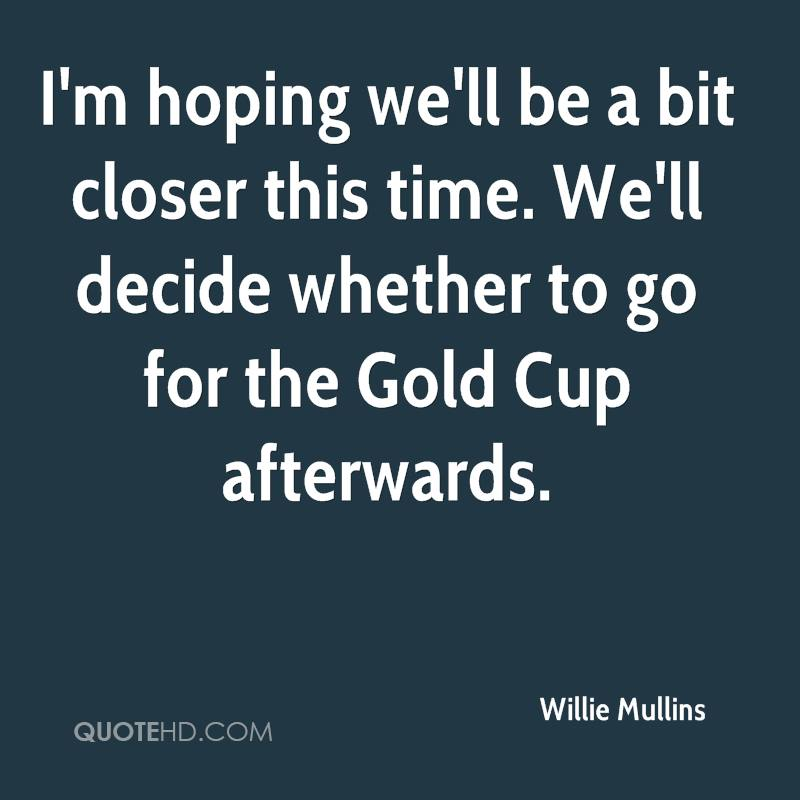 I'm hoping we'll be a bit closer this time. We'll decide whether to go for the Gold Cup afterwards.