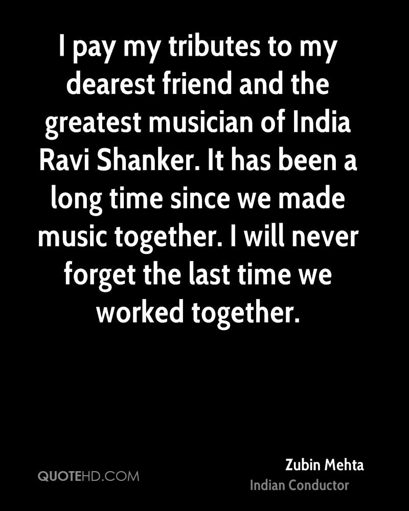 I pay my tributes to my dearest friend and the greatest musician of India Ravi Shanker. It has been a long time since we made music together. I will never forget the last time we worked together.