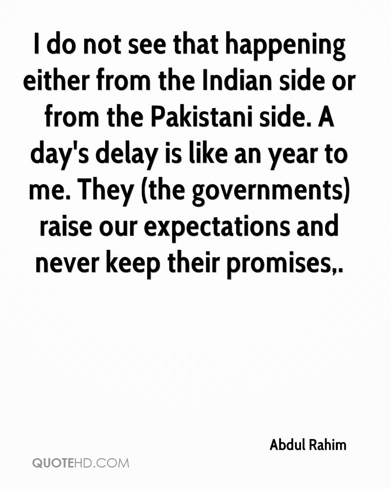 I do not see that happening either from the Indian side or from the Pakistani side. A day's delay is like an year to me. They (the governments) raise our expectations and never keep their promises.