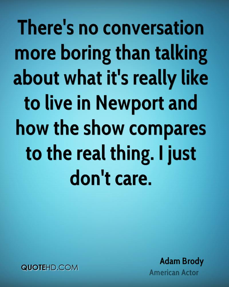 There's no conversation more boring than talking about what it's really like to live in Newport and how the show compares to the real thing. I just don't care.