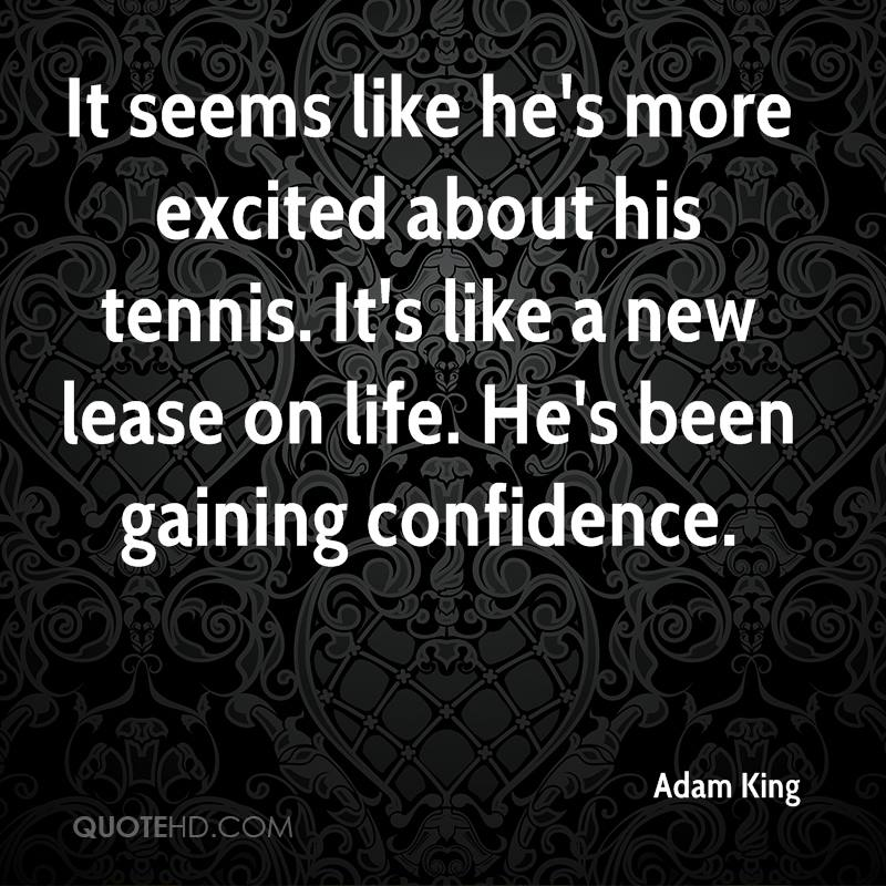 It seems like he's more excited about his tennis. It's like a new lease on life. He's been gaining confidence.