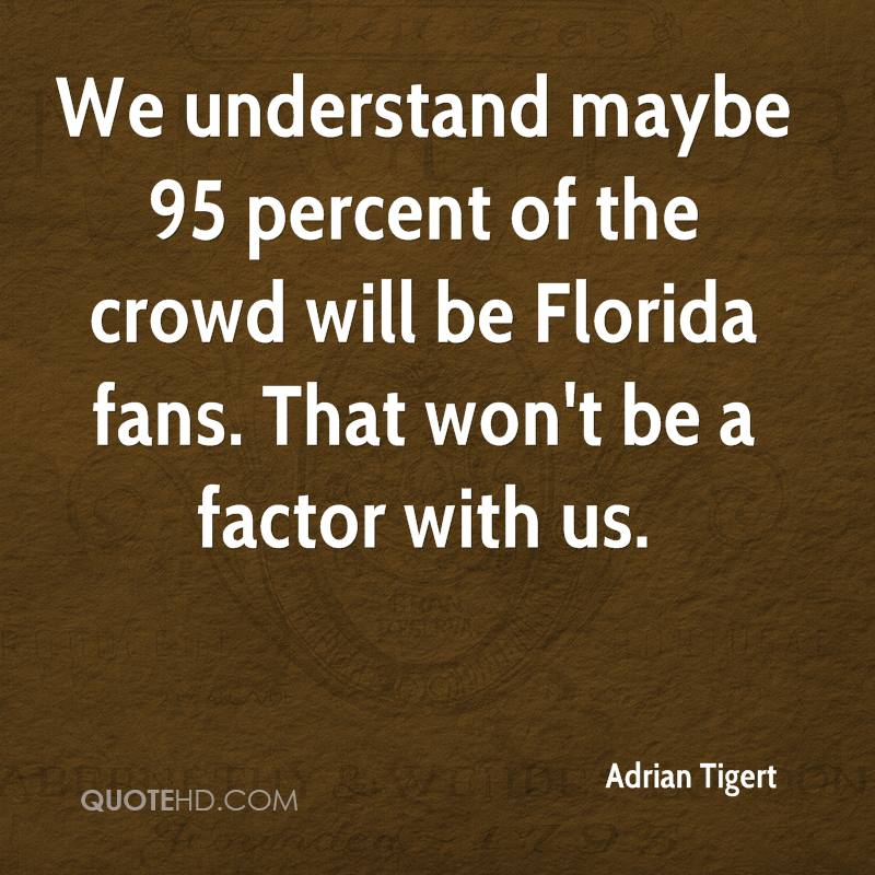 We understand maybe 95 percent of the crowd will be Florida fans. That won't be a factor with us.