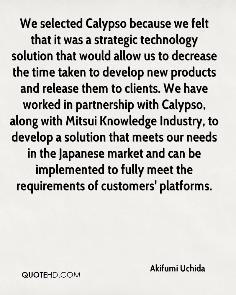 We selected Calypso because we felt that it was a strategic technology solution that would allow us to decrease the time taken to develop new products and release them to clients. We have worked in partnership with Calypso, along with Mitsui Knowledge Industry, to develop a solution that meets our needs in the Japanese market and can be implemented to fully meet the requirements of customers' platforms.