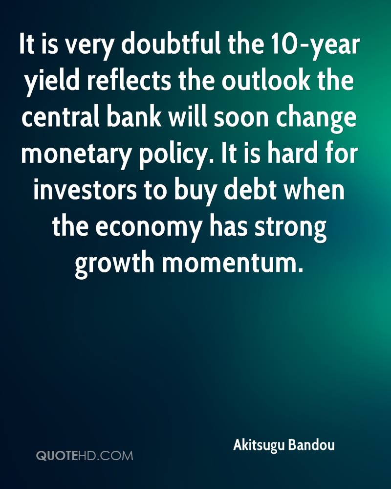 It is very doubtful the 10-year yield reflects the outlook the central bank will soon change monetary policy. It is hard for investors to buy debt when the economy has strong growth momentum.