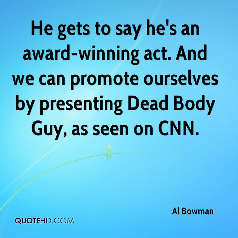 He gets to say he's an award-winning act. And we can promote ourselves by presenting Dead Body Guy, as seen on CNN.