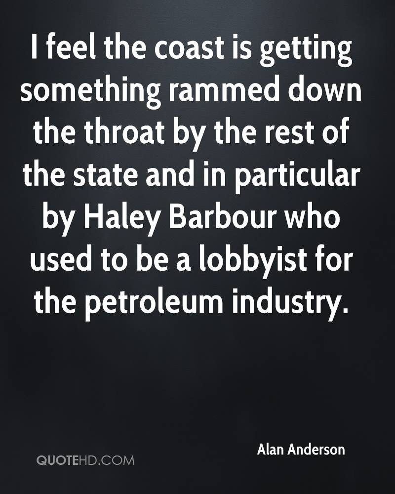 I feel the coast is getting something rammed down the throat by the rest of the state and in particular by Haley Barbour who used to be a lobbyist for the petroleum industry.