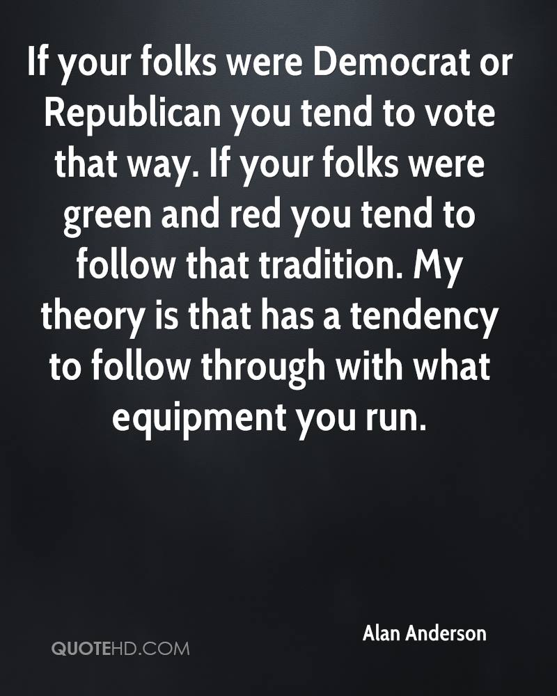 If your folks were Democrat or Republican you tend to vote that way. If your folks were green and red you tend to follow that tradition. My theory is that has a tendency to follow through with what equipment you run.