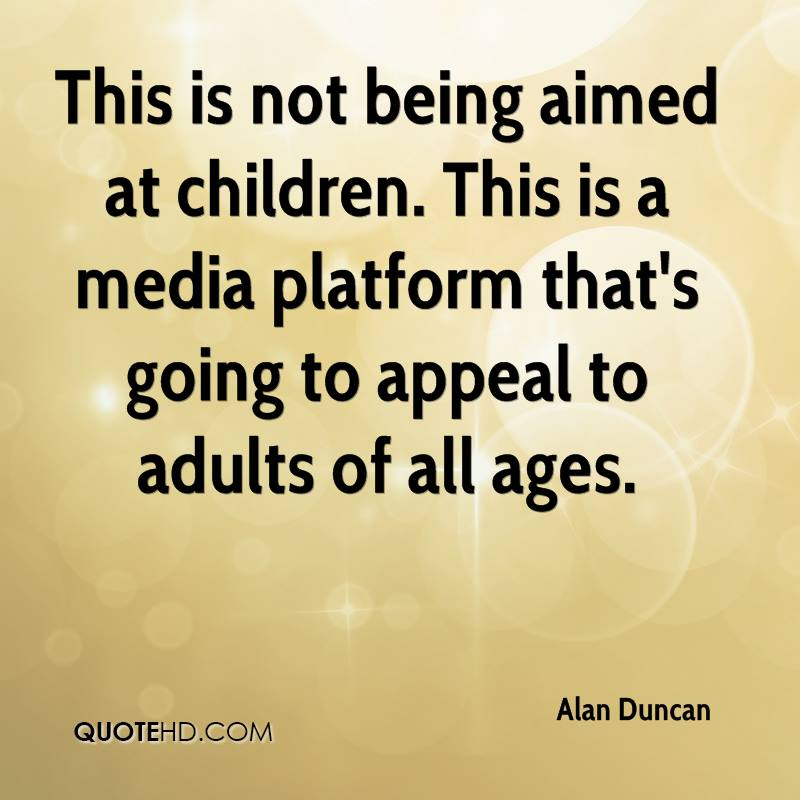 This is not being aimed at children. This is a media platform that's going to appeal to adults of all ages.
