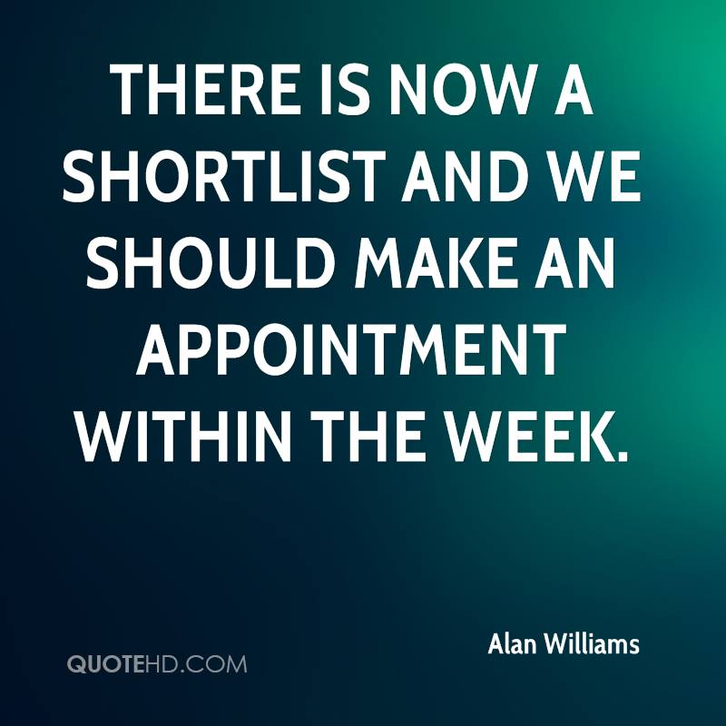 There is now a shortlist and we should make an appointment within the week.