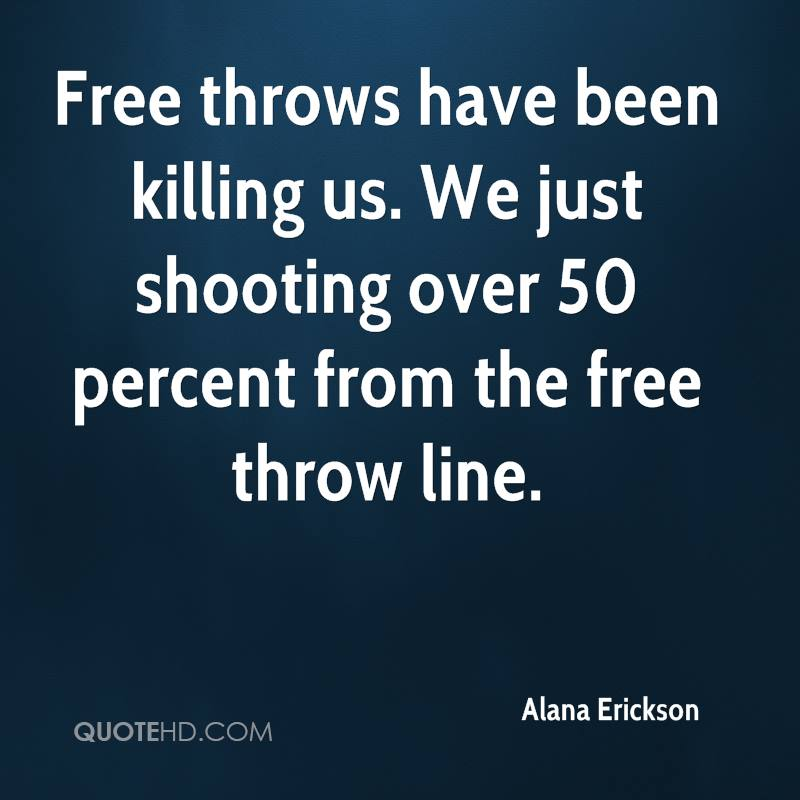 Free throws have been killing us. We just shooting over 50 percent from the free throw line.
