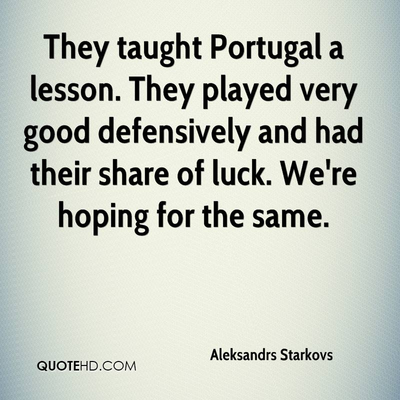 They taught Portugal a lesson. They played very good defensively and had their share of luck. We're hoping for the same.