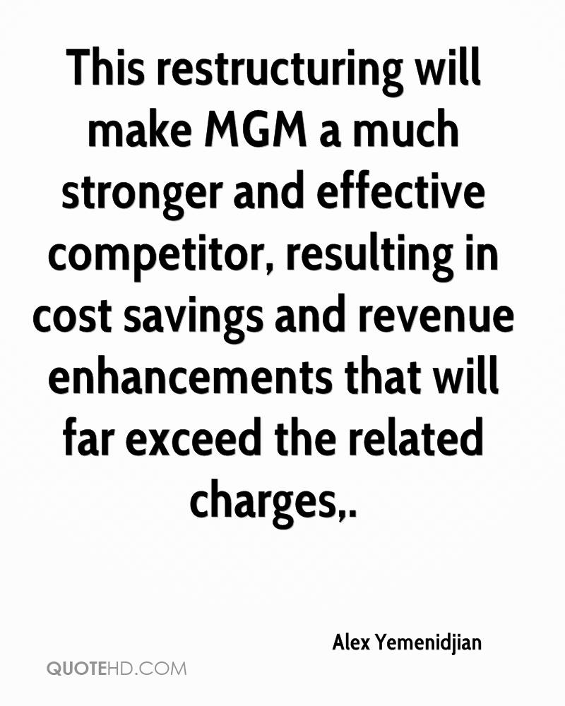 This restructuring will make MGM a much stronger and effective competitor, resulting in cost savings and revenue enhancements that will far exceed the related charges.