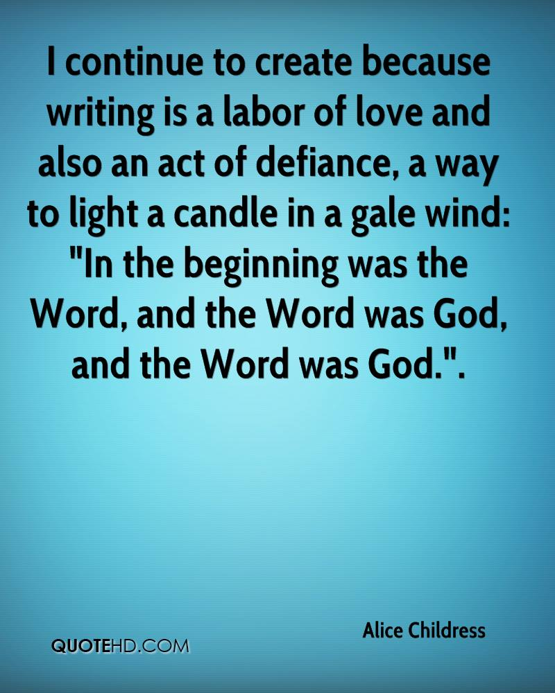 """I continue to create because writing is a labor of love and also an act of defiance, a way to light a candle in a gale wind: """"In the beginning was the Word, and the Word was God, and the Word was God.""""."""