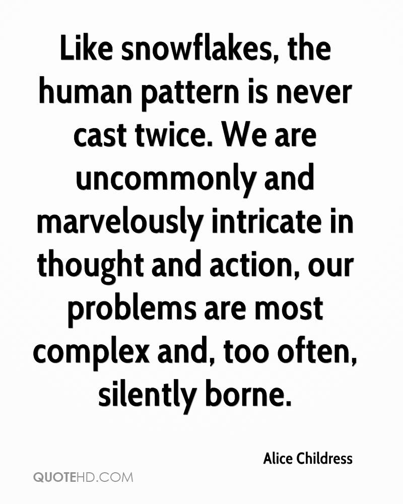 Like snowflakes, the human pattern is never cast twice. We are uncommonly and marvelously intricate in thought and action, our problems are most complex and, too often, silently borne.