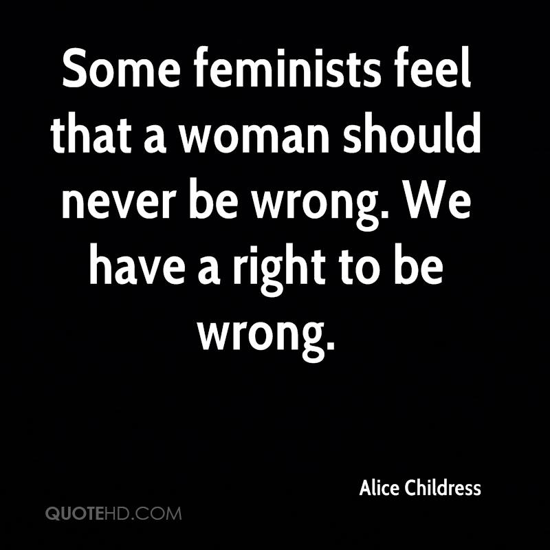 Some feminists feel that a woman should never be wrong. We have a right to be wrong.