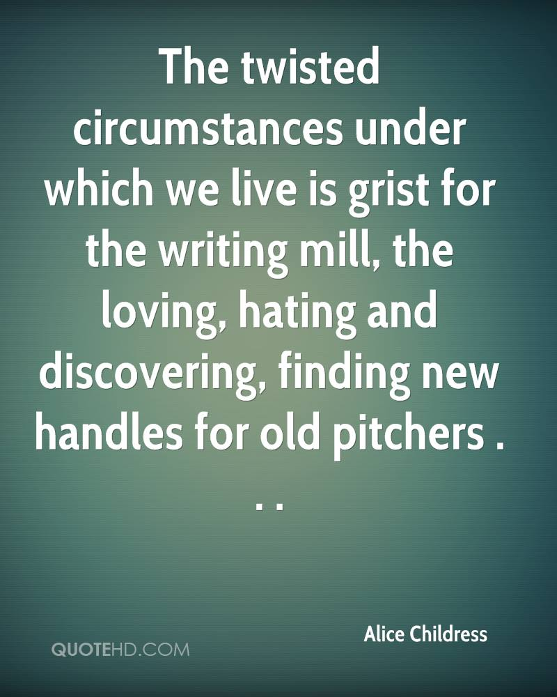 The twisted circumstances under which we live is grist for the writing mill, the loving, hating and discovering, finding new handles for old pitchers . . .