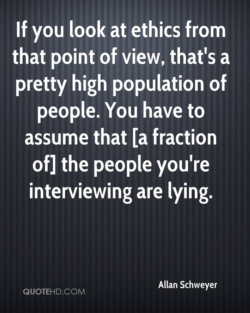 If you look at ethics from that point of view, that's a pretty high population of people. You have to assume that [a fraction of] the people you're interviewing are lying.