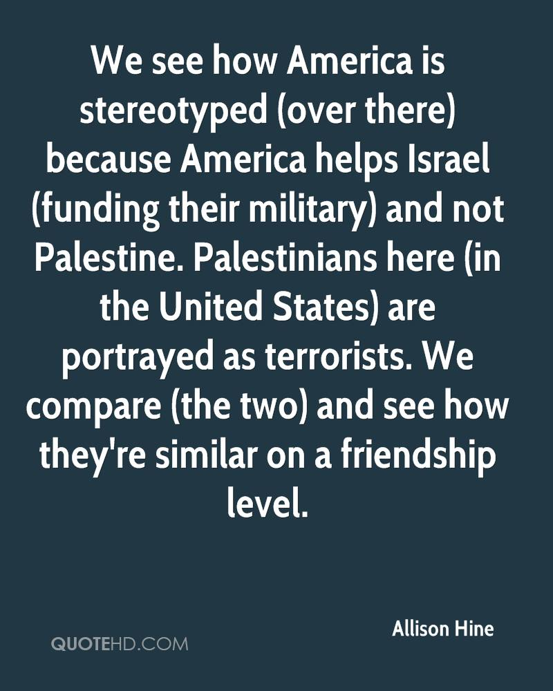 We see how America is stereotyped (over there) because America helps Israel (funding their military) and not Palestine. Palestinians here (in the United States) are portrayed as terrorists. We compare (the two) and see how they're similar on a friendship level.