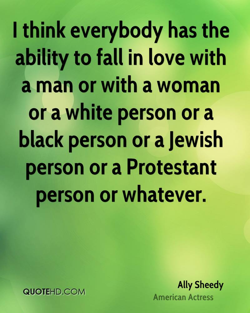 I think everybody has the ability to fall in love with a man or with a woman or a white person or a black person or a Jewish person or a Protestant person or whatever.