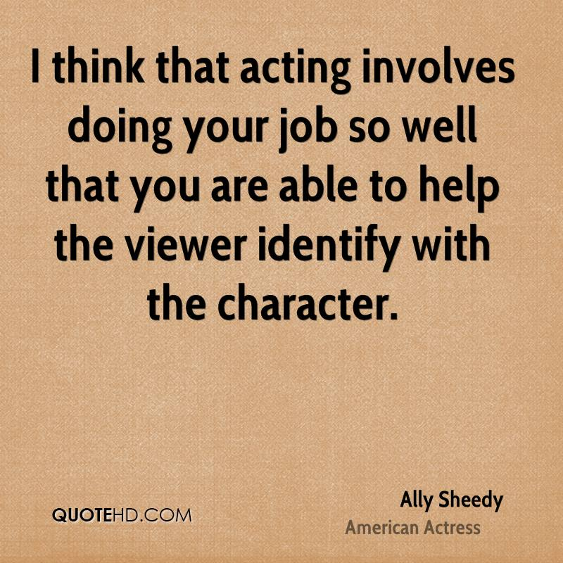 I think that acting involves doing your job so well that you are able to help the viewer identify with the character.