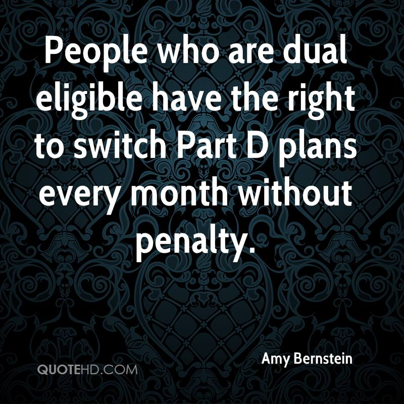 People who are dual eligible have the right to switch Part D plans every month without penalty.