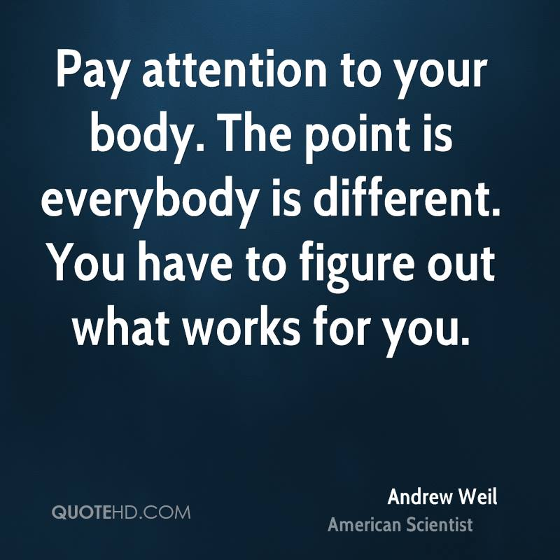 Pay attention to your body. The point is everybody is different. You have to figure out what works for you.