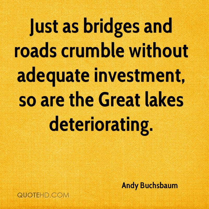 Just as bridges and roads crumble without adequate investment, so are the Great lakes deteriorating.