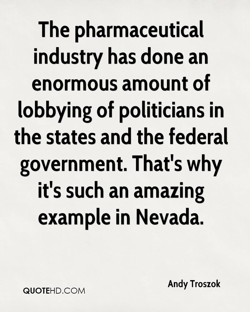 The pharmaceutical industry has done an enormous amount of lobbying of politicians in the states and the federal government. That's why it's such an amazing example in Nevada.