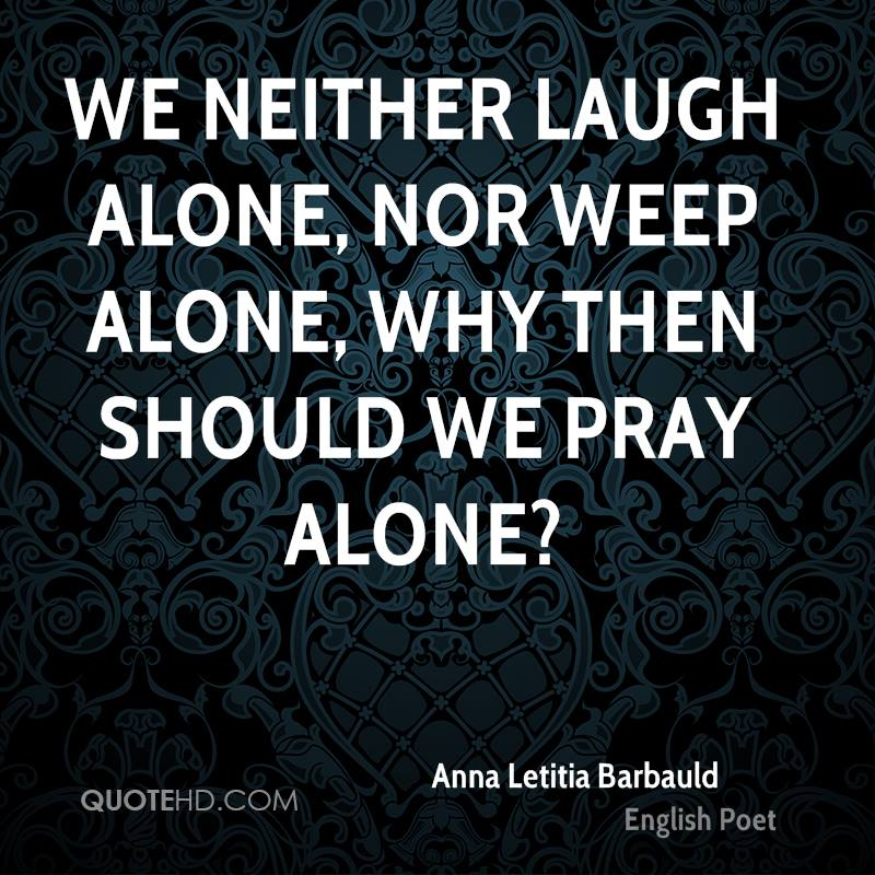 We neither laugh alone, nor weep alone, why then should we pray alone?