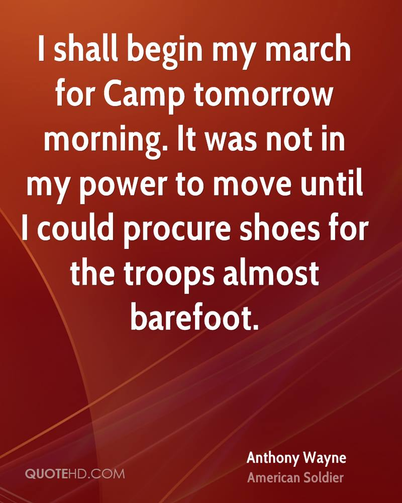 I shall begin my march for Camp tomorrow morning. It was not in my power to move until I could procure shoes for the troops almost barefoot.