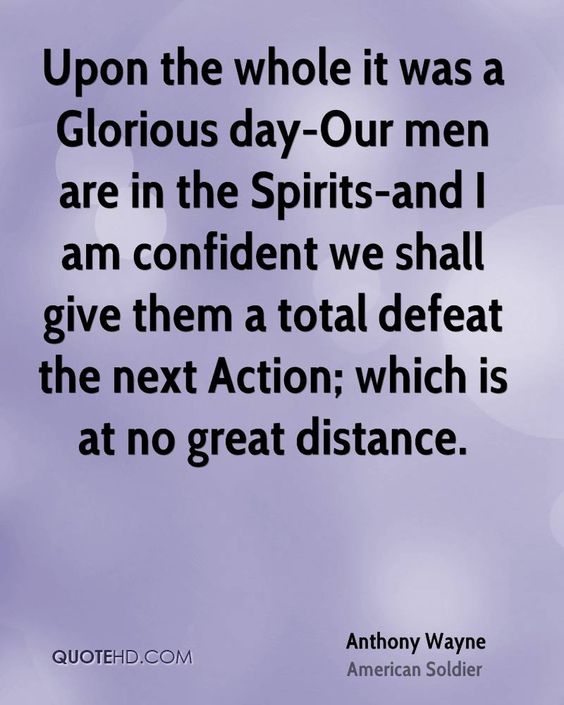 Upon the whole it was a Glorious day-Our men are in the Spirits-and I am confident we shall give them a total defeat the next Action; which is at no great distance.