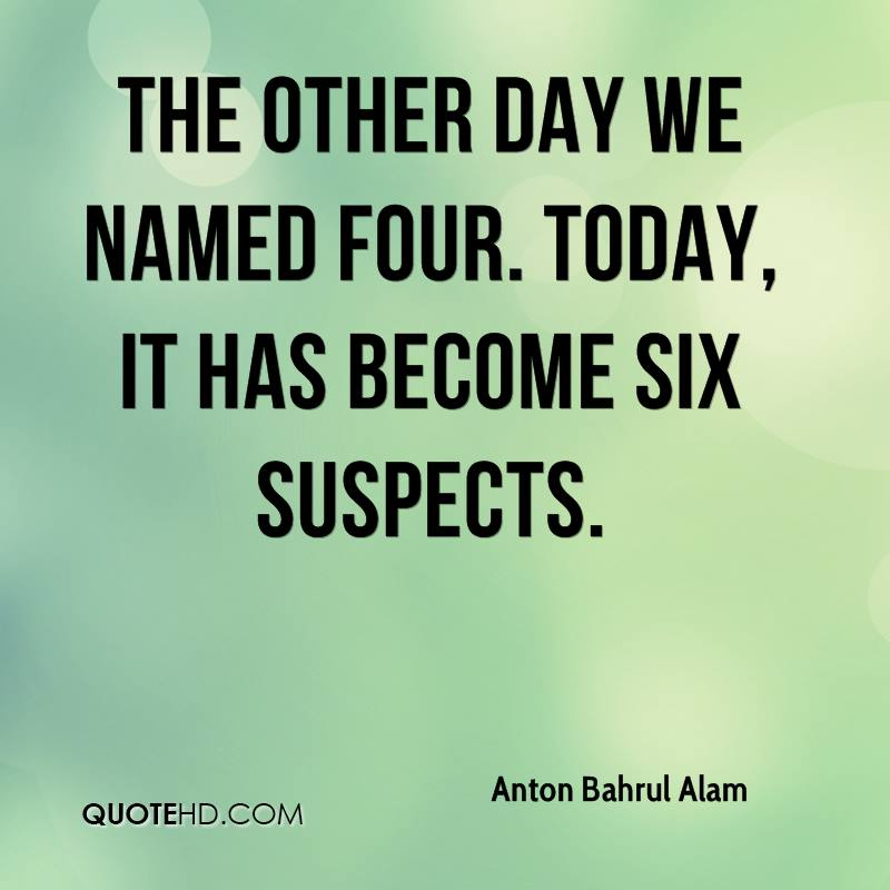 The other day we named four. Today, it has become six suspects.
