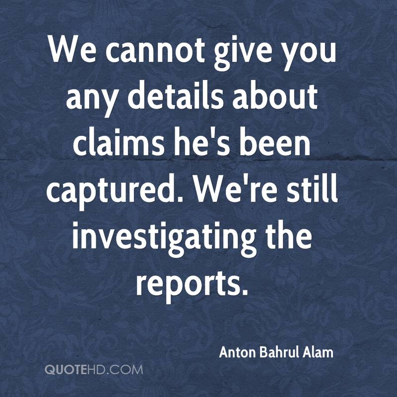 We cannot give you any details about claims he's been captured. We're still investigating the reports.
