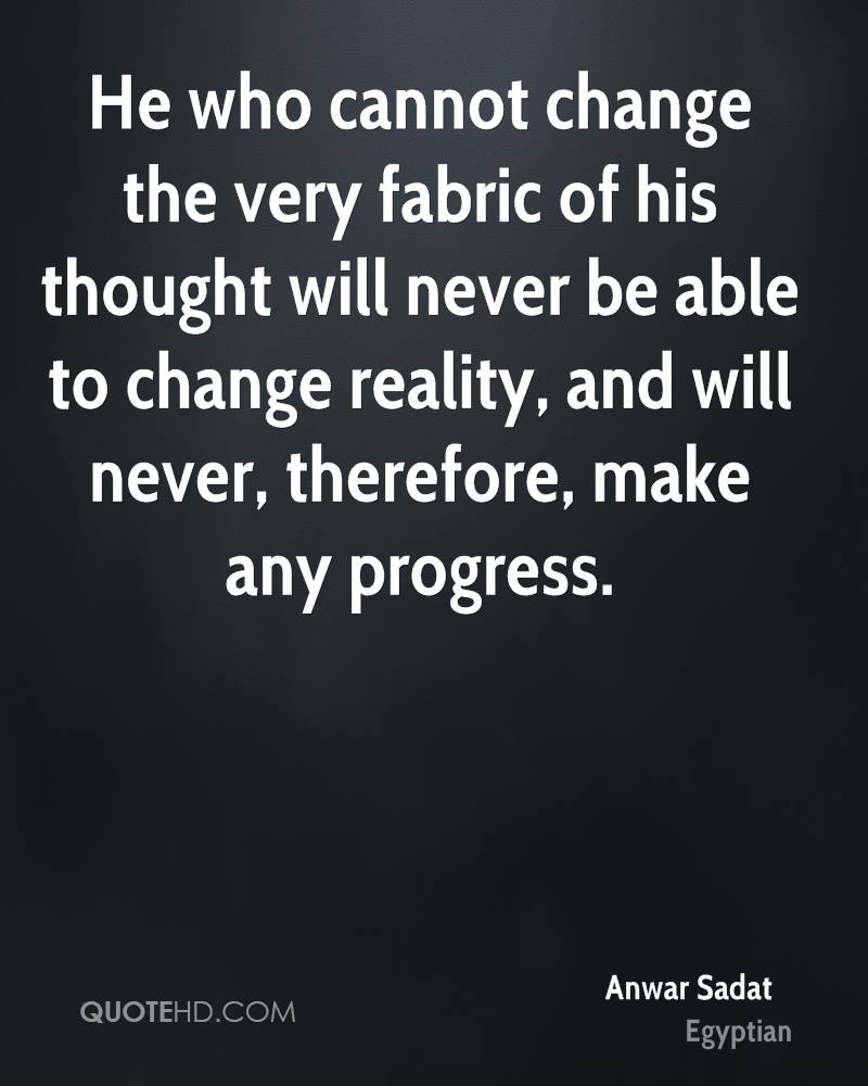 He who cannot change the very fabric of his thought will never be able to change reality, and will never, therefore, make any progress.