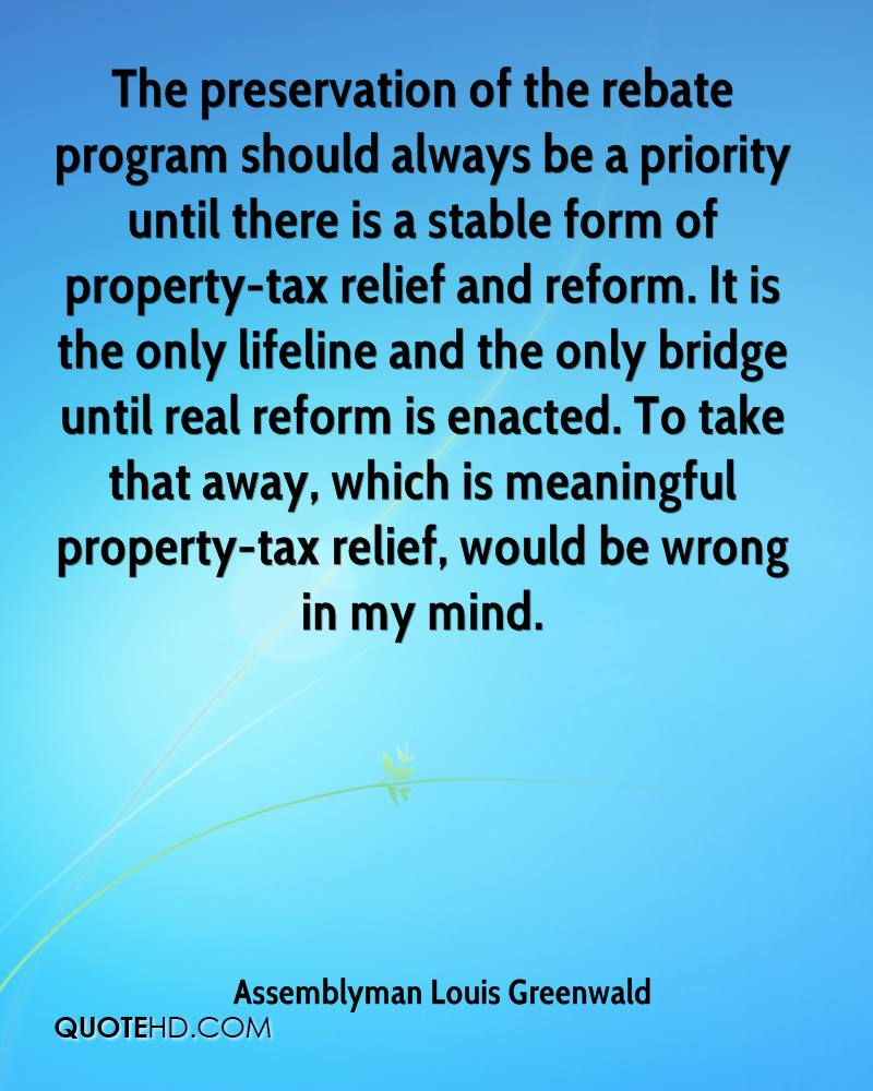 The preservation of the rebate program should always be a priority until there is a stable form of property-tax relief and reform. It is the only lifeline and the only bridge until real reform is enacted. To take that away, which is meaningful property-tax relief, would be wrong in my mind.